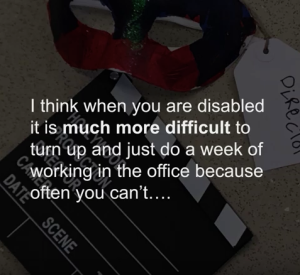 Quote screen: I think when you are disabled it's much more difficult to turn up and just do a week working in the office because you cant...