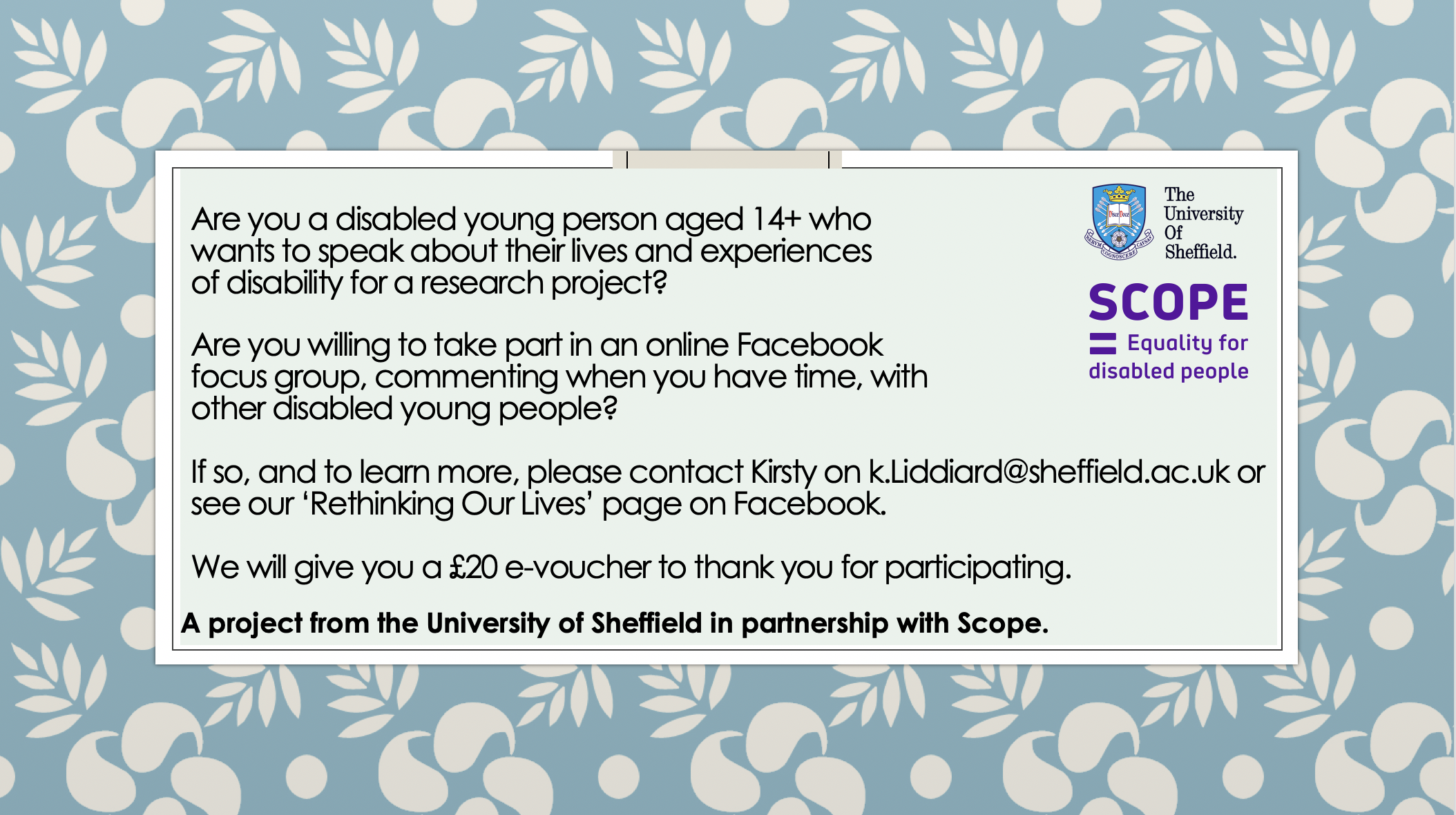 Are you a disabled young person aged 14+ who wants to speak about their lives and experiences of disability for a research project?Are you willing to take part in an online Facebook focus group, commenting when you have time, with other disabled young people?If so, and to learn more, please contact Kirsty on k.Liddiard@sheffield.ac.uk or see our 'Rethinking Our Lives' page on Facebook.We will give you a £20 e-voucher to thank you for participating