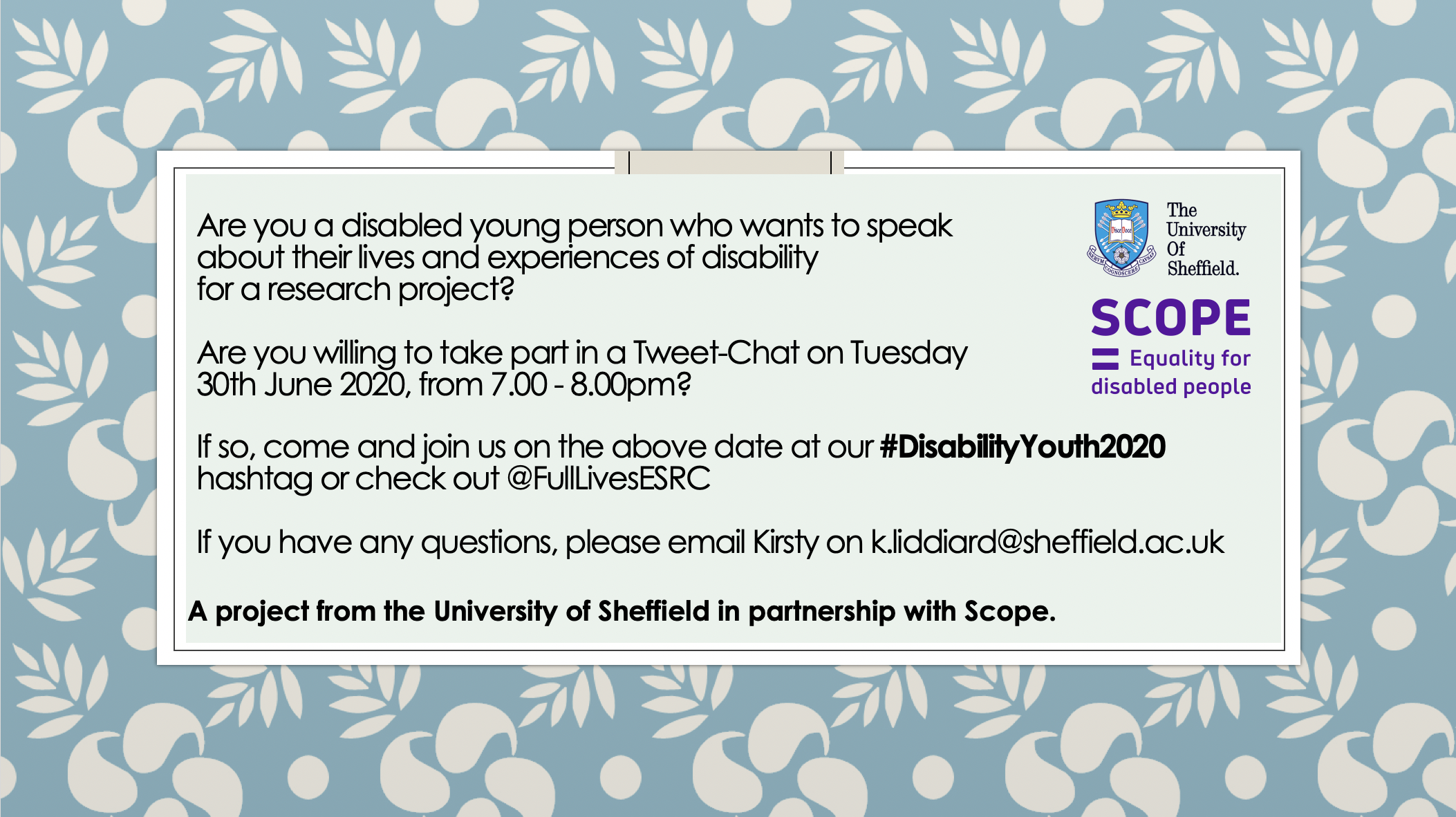 Are you a disabled young person who wants to speak about their lives and experiences of disability for a research project?Are you willing to take part in a Tweet-Chat on Tuesday 30th June 2020, from 7.00 - 8.00pm?If so, come and join us on the above date at our #DisabilityYouth2020 hashtag or check out @FullLivesESRCIf you have any questions, please email Kirsty on k.liddiard@sheffield.ac.uk
